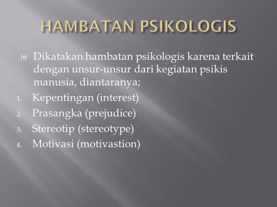  Dikatakan hambatan psikologis karena terkait dengan unsur-unsur dari kegiatan psikis manusia, diantaranya; 1. Kepentingan (interest) 2. Prasangka (p