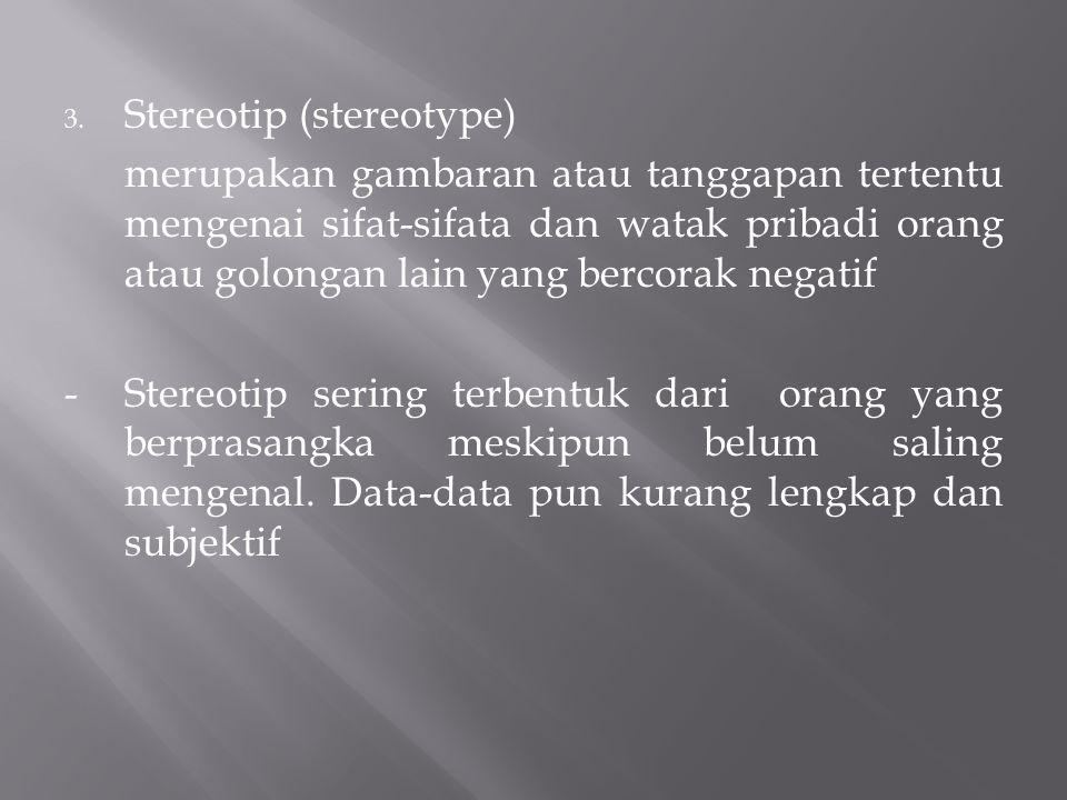 3. Stereotip (stereotype) merupakan gambaran atau tanggapan tertentu mengenai sifat-sifata dan watak pribadi orang atau golongan lain yang bercorak ne