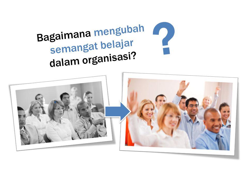 Bagaimana mengubah semangat belajar dalam organisasi? ?