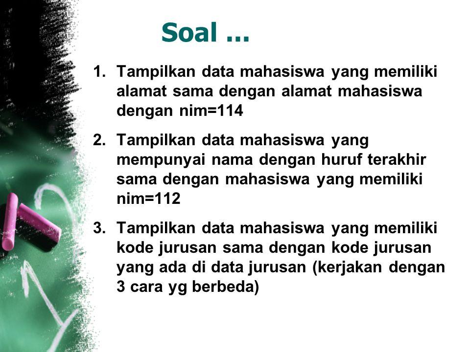 Soal... 1.Tampilkan data mahasiswa yang memiliki alamat sama dengan alamat mahasiswa dengan nim=114 2.Tampilkan data mahasiswa yang mempunyai nama den