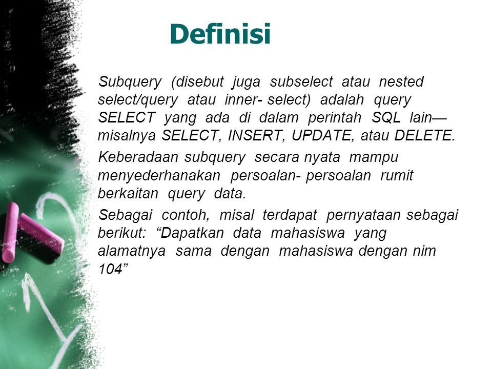 Definisi Subquery (disebut juga subselect atau nested select/query atau inner- select) adalah query SELECT yang ada di dalam perintah SQL lain— misaln