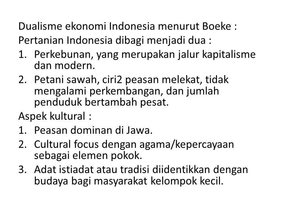 Dualisme ekonomi Indonesia menurut Boeke : Pertanian Indonesia dibagi menjadi dua : 1.Perkebunan, yang merupakan jalur kapitalisme dan modern. 2.Petan