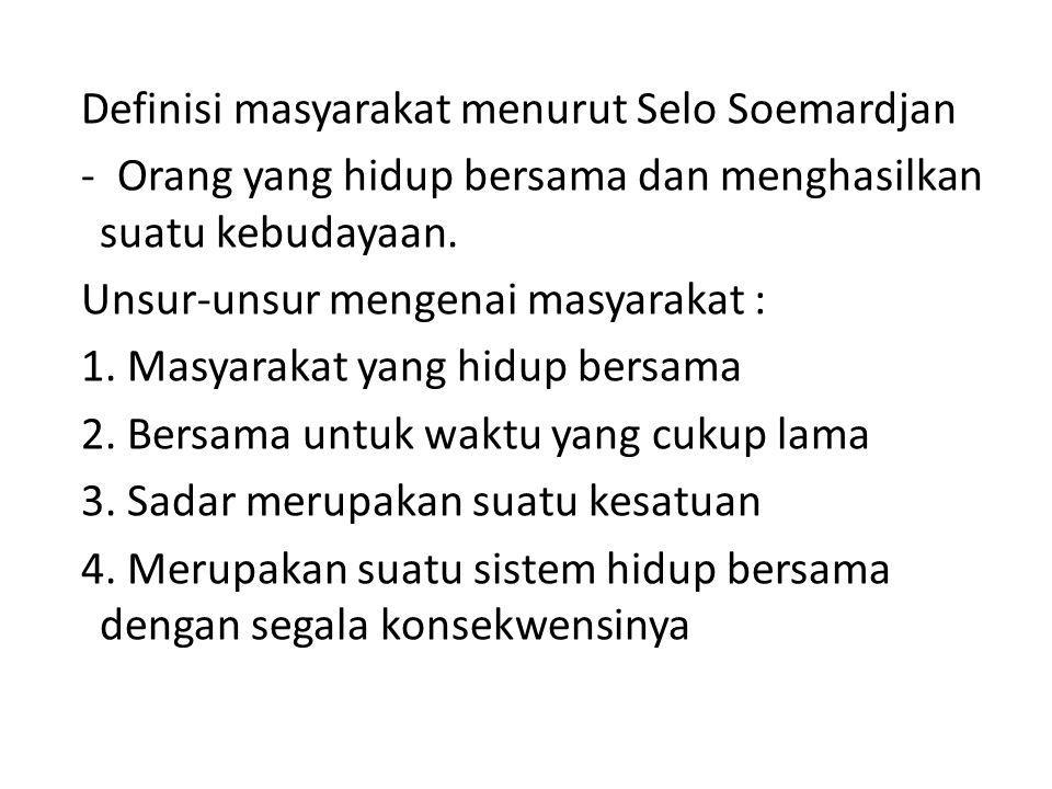 Definisi masyarakat menurut Selo Soemardjan - Orang yang hidup bersama dan menghasilkan suatu kebudayaan. Unsur-unsur mengenai masyarakat : 1. Masyara