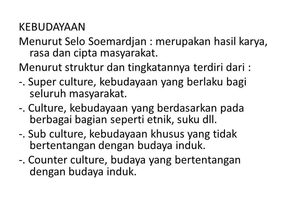 KEBUDAYAAN Menurut Selo Soemardjan : merupakan hasil karya, rasa dan cipta masyarakat. Menurut struktur dan tingkatannya terdiri dari : -. Super cultu