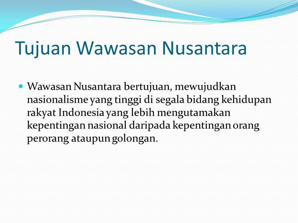 Tujuan Wawasan Nusantara Wawasan Nusantara bertujuan, mewujudkan nasionalisme yang tinggi di segala bidang kehidupan rakyat Indonesia yang lebih mengutamakan kepentingan nasional daripada kepentingan orang perorang ataupun golongan.