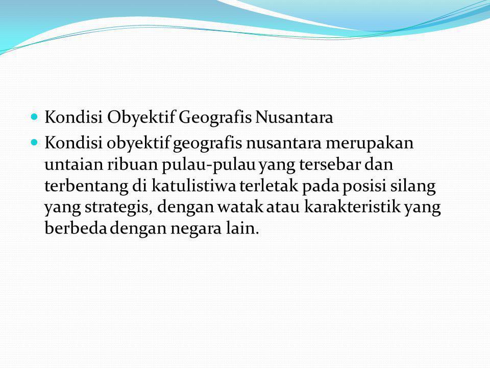 Kondisi Obyektif Geografis Nusantara Kondisi obyektif geografis nusantara merupakan untaian ribuan pulau-pulau yang tersebar dan terbentang di katulistiwa terletak pada posisi silang yang strategis, dengan watak atau karakteristik yang berbeda dengan negara lain.