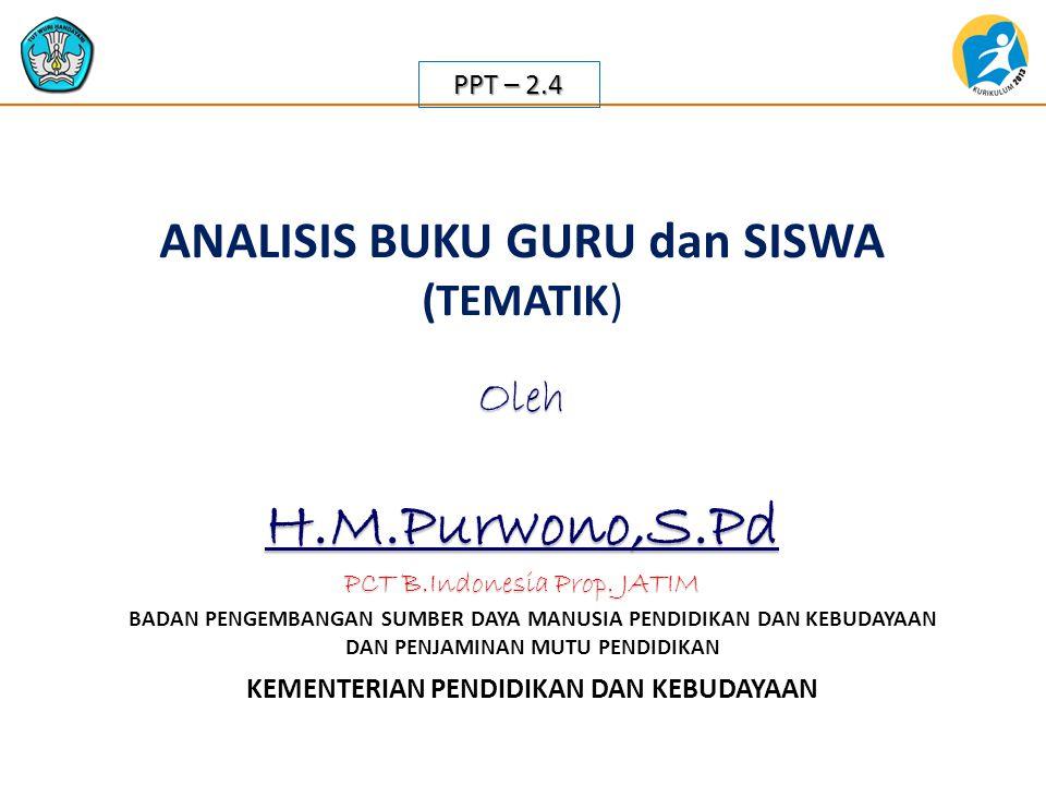 KEMENTERIAN PENDIDIKAN DAN KEBUDAYAAN BADAN PENGEMBANGAN SUMBER DAYA MANUSIA PENDIDIKAN DAN KEBUDAYAAN DAN PENJAMINAN MUTU PENDIDIKAN ANALISIS BUKU GURU dan SISWA (TEMATIK) PPT – 2.4 OlehH.M.Purwono,S.Pd PCT B.Indonesia Prop.