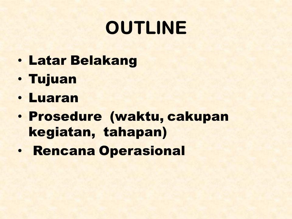 OUTLINE Latar Belakang Tujuan Luaran Prosedure (waktu, cakupan kegiatan, tahapan) Rencana Operasional