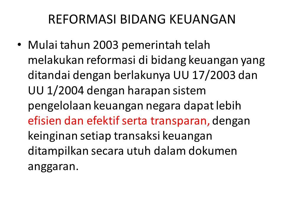 REFORMASI BIDANG KEUANGAN Mulai tahun 2003 pemerintah telah melakukan reformasi di bidang keuangan yang ditandai dengan berlakunya UU 17/2003 dan UU 1/2004 dengan harapan sistem pengelolaan keuangan negara dapat lebih efisien dan efektif serta transparan, dengan keinginan setiap transaksi keuangan ditampilkan secara utuh dalam dokumen anggaran.