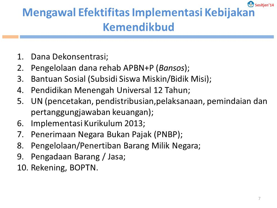 Mengawal Efektifitas Implementasi Kebijakan Kemendikbud 1.Dana Dekonsentrasi; 2.Pengelolaan dana rehab APBN+P (Bansos); 3.Bantuan Sosial (Subsidi Siswa Miskin/Bidik Misi); 4.Pendidikan Menengah Universal 12 Tahun; 5.UN (pencetakan, pendistribusian,pelaksanaan, pemindaian dan pertanggungjawaban keuangan); 6.Implementasi Kurikulum 2013; 7.Penerimaan Negara Bukan Pajak (PNBP); 8.Pengelolaan/Penertiban Barang Milik Negara; 9.Pengadaan Barang / Jasa; 10.Rekening, BOPTN.