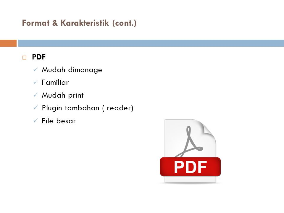 Format & Karakteristik (cont.)  PDF Mudah dimanage Familiar Mudah print Plugin tambahan ( reader) File besar
