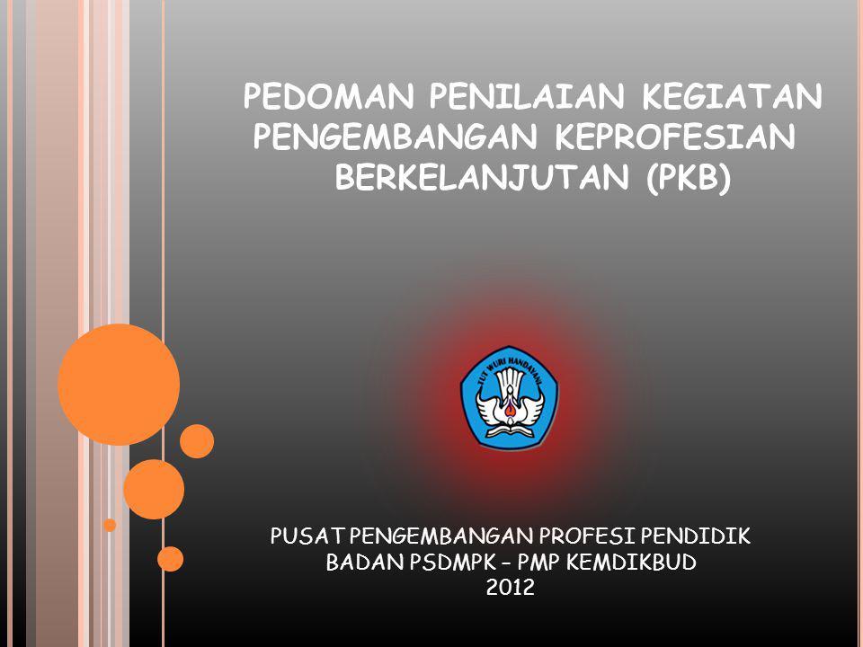 PEDOMAN PENILAIAN KEGIATAN PENGEMBANGAN KEPROFESIAN BERKELANJUTAN (PKB) PUSAT PENGEMBANGAN PROFESI PENDIDIK BADAN PSDMPK – PMP KEMDIKBUD 2012