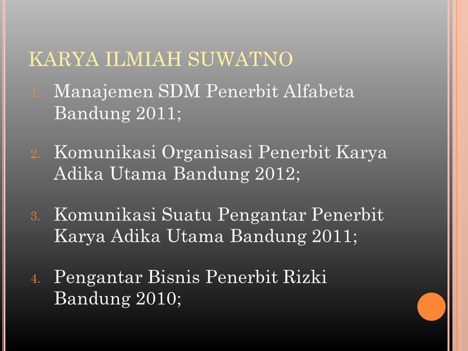 KARYA ILMIAH SUWATNO 1. Manajemen SDM Penerbit Alfabeta Bandung 2011; 2. Komunikasi Organisasi Penerbit Karya Adika Utama Bandung 2012; 3. Komunikasi