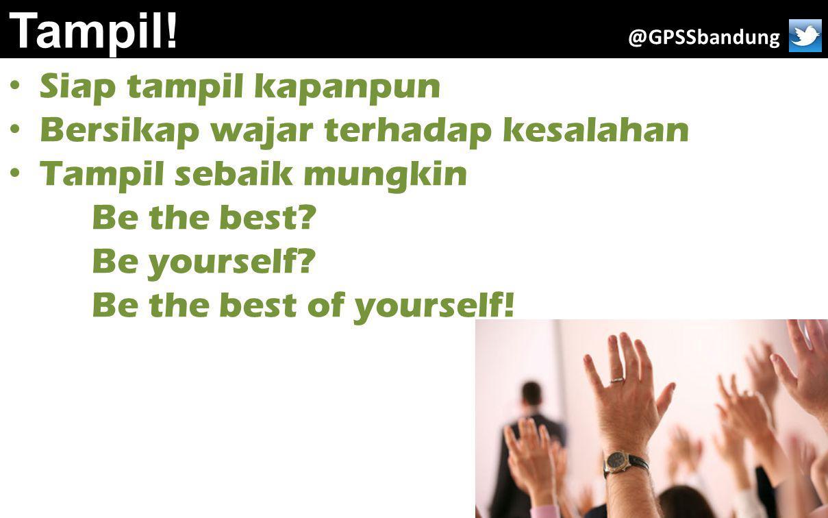 Tampil! Siap tampil kapanpun Bersikap wajar terhadap kesalahan Tampil sebaik mungkin Be the best? Be yourself? Be the best of yourself! @GPSSbandung