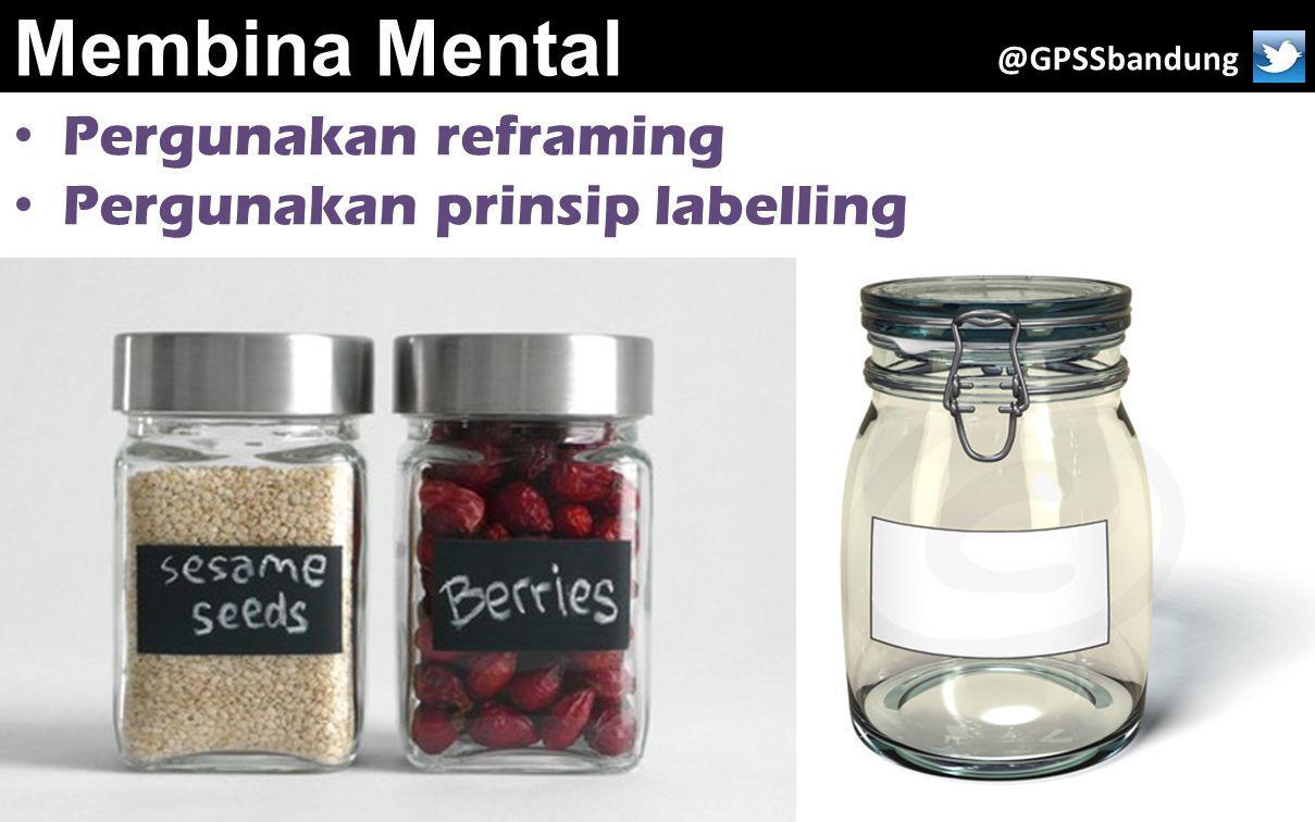 Membina Mental Pergunakan reframing Pergunakan prinsip labelling @GPSSbandung
