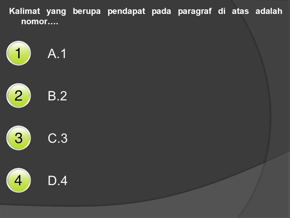 Kalimat yang berupa pendapat pada paragraf di atas adalah nomor…. A.1 B.2 C.3 D.4