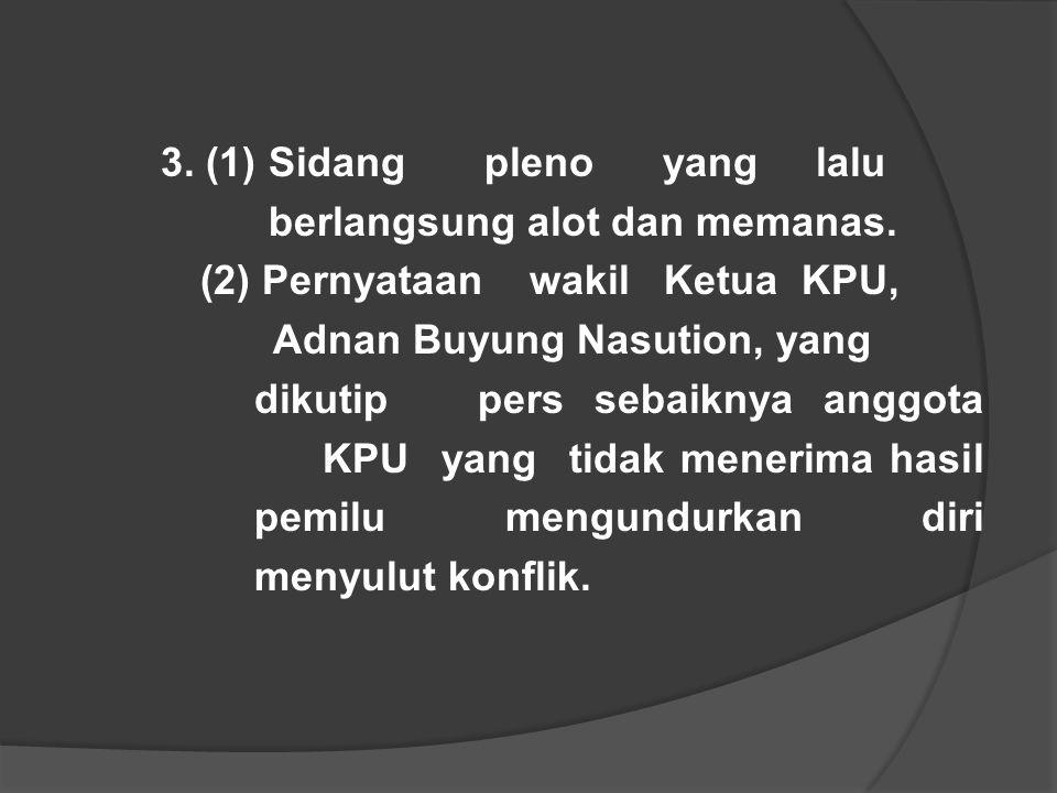 3. (1) Sidang pleno yang lalu berlangsung alot dan memanas. (2) Pernyataan wakil Ketua KPU, Adnan Buyung Nasution, yang dikutip pers sebaiknya anggota