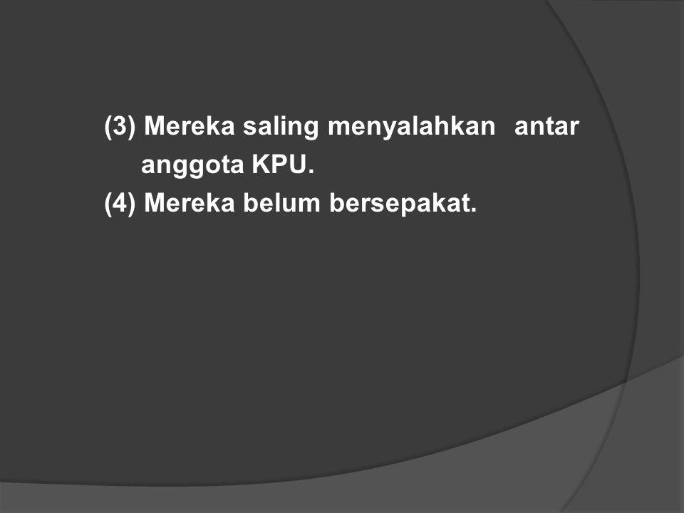 (3) Mereka saling menyalahkan antar anggota KPU. (4) Mereka belum bersepakat.