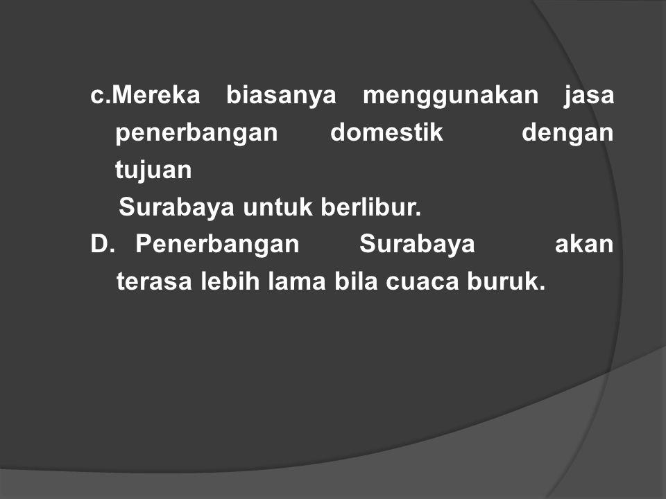 c.Mereka biasanya menggunakan jasa penerbangan domestik dengan tujuan Surabaya untuk berlibur. D. Penerbangan Surabaya akan terasa lebih lama bila cua