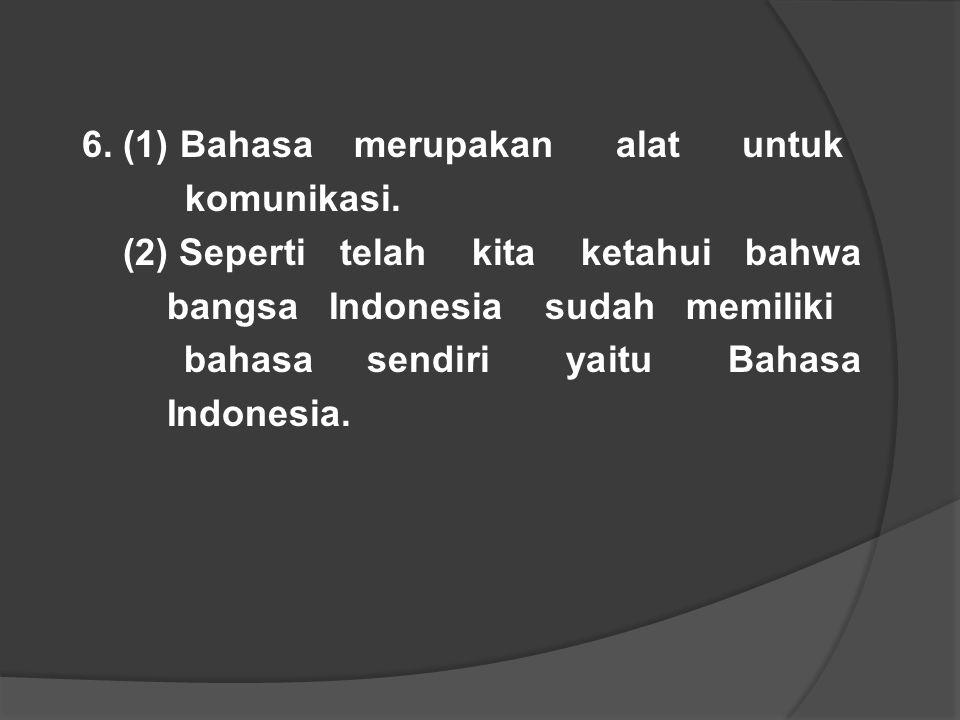 6. (1) Bahasa merupakan alat untuk komunikasi. (2) Seperti telah kita ketahui bahwa bangsa Indonesia sudah memiliki bahasa sendiri yaitu Bahasa Indone