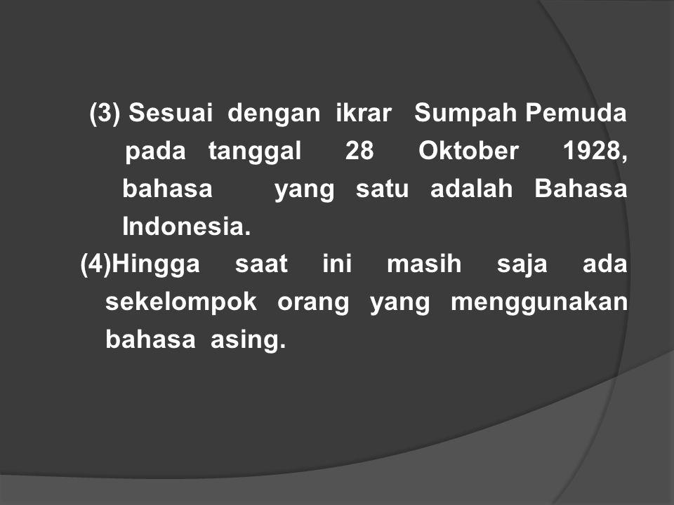(3) Sesuai dengan ikrar Sumpah Pemuda pada tanggal 28 Oktober 1928, bahasa yang satu adalah Bahasa Indonesia. (4)Hingga saat ini masih saja ada sekelo