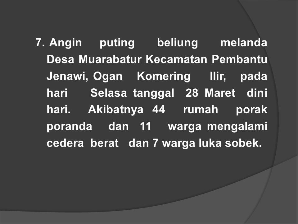 7. Angin puting beliung melanda Desa Muarabatur Kecamatan Pembantu Jenawi, Ogan Komering Ilir, pada hari Selasa tanggal 28 Maret dini hari. Akibatnya