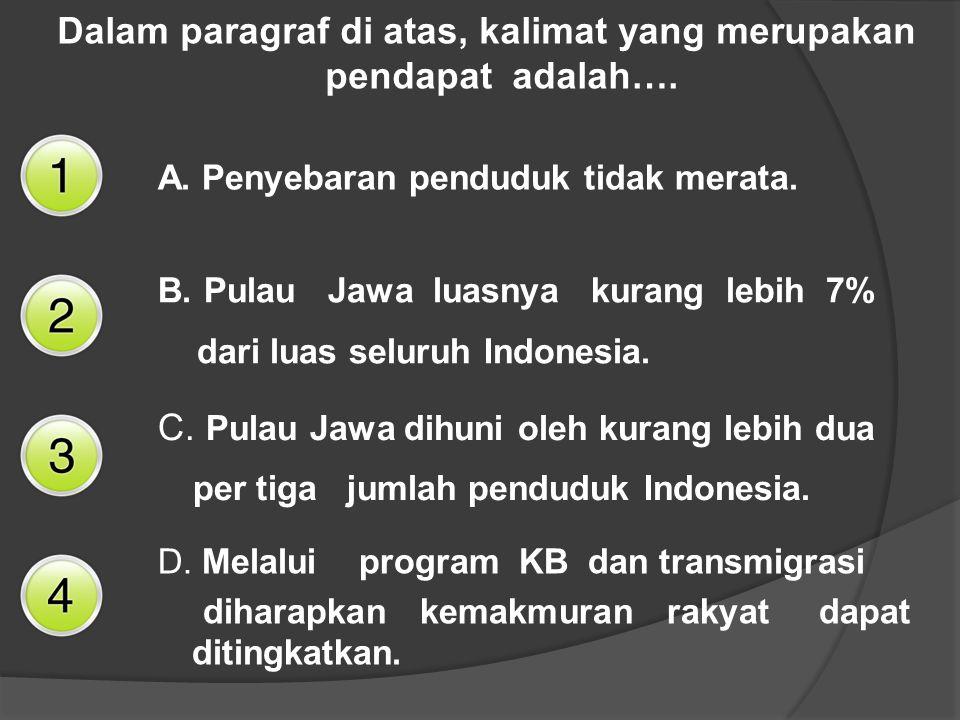 Dalam paragraf di atas, kalimat yang merupakan pendapat adalah…. A. Penyebaran penduduk tidak merata. B. Pulau Jawa luasnya kurang lebih 7% dari luas