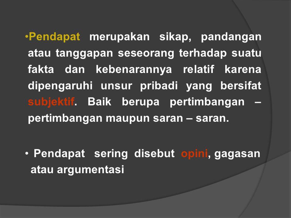 Pendapat merupakan sikap, pandangan atau tanggapan seseorang terhadap suatu fakta dan kebenarannya relatif karena dipengaruhi unsur pribadi yang bersi