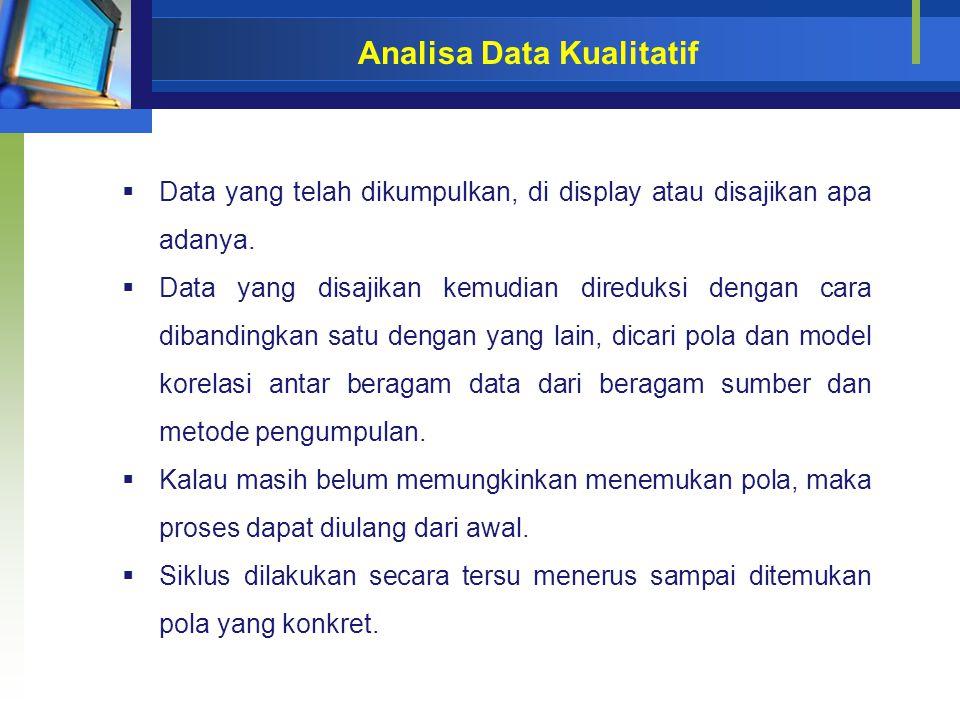 Analisa Data Kualitatif  Data yang telah dikumpulkan, di display atau disajikan apa adanya.  Data yang disajikan kemudian direduksi dengan cara diba
