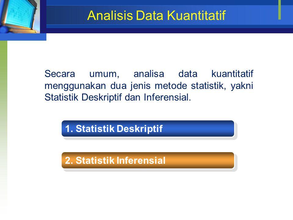 Analisis Data Kuantitatif 1. Statistik Deskriptif 2. Statistik Inferensial Secara umum, analisa data kuantitatif menggunakan dua jenis metode statisti