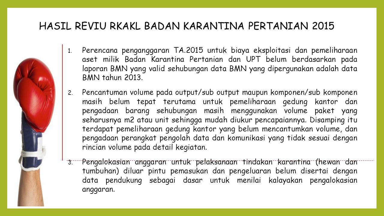 HASIL REVIU RKAKL BADAN KARANTINA PERTANIAN 2015 1. Perencana penganggaran TA.2015 untuk biaya eksploitasi dan pemeliharaan aset milik Badan Karantina