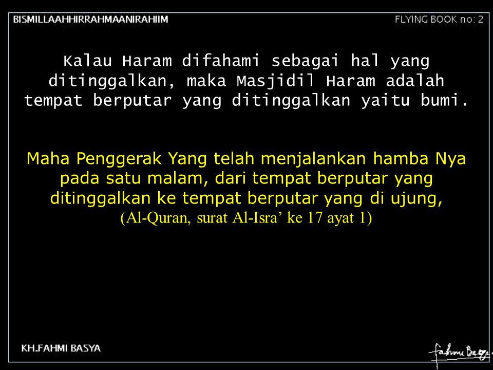 Maha Penggerak Yang telah menjalankan hamba Nya pada satu malam, dari tempat berputar yang ditinggalkan ke tempat berputar yang di ujung, (Al-Quran, s