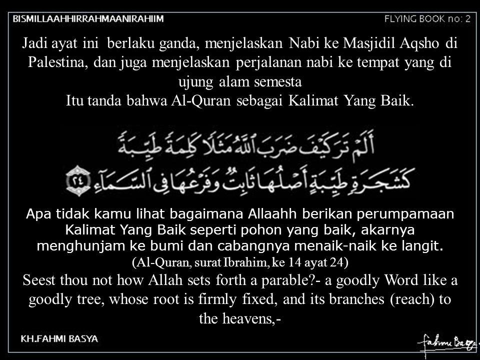 Jadi ayat ini berlaku ganda, menjelaskan Nabi ke Masjidil Aqsho di Palestina, dan juga menjelaskan perjalanan nabi ke tempat yang di ujung alam semest