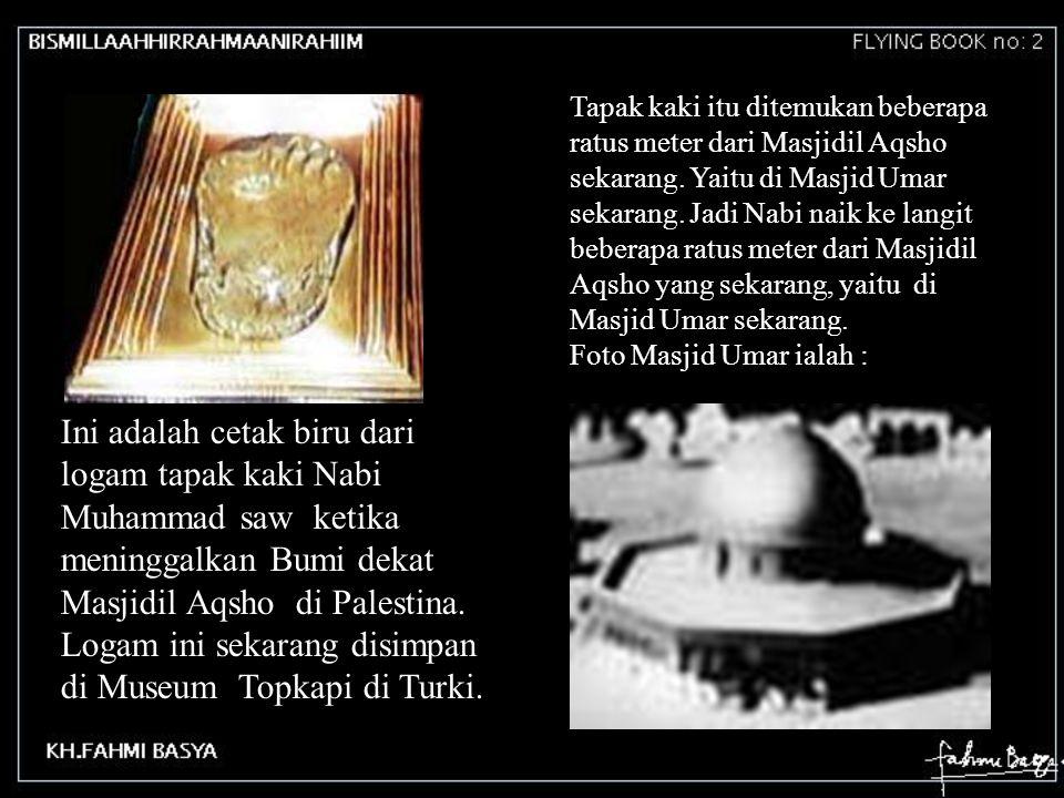 Tapak kaki itu ditemukan beberapa ratus meter dari Masjidil Aqsho sekarang. Yaitu di Masjid Umar sekarang. Jadi Nabi naik ke langit beberapa ratus met