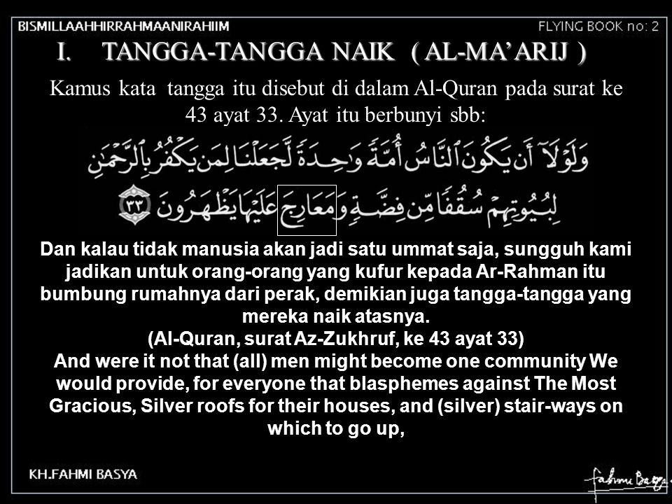 I.TANGGA-TANGGA NAIK ( AL-MA'ARIJ ) Kamus kata tangga itu disebut di dalam Al-Quran pada surat ke 43 ayat 33. Ayat itu berbunyi sbb: Dan kalau tidak m