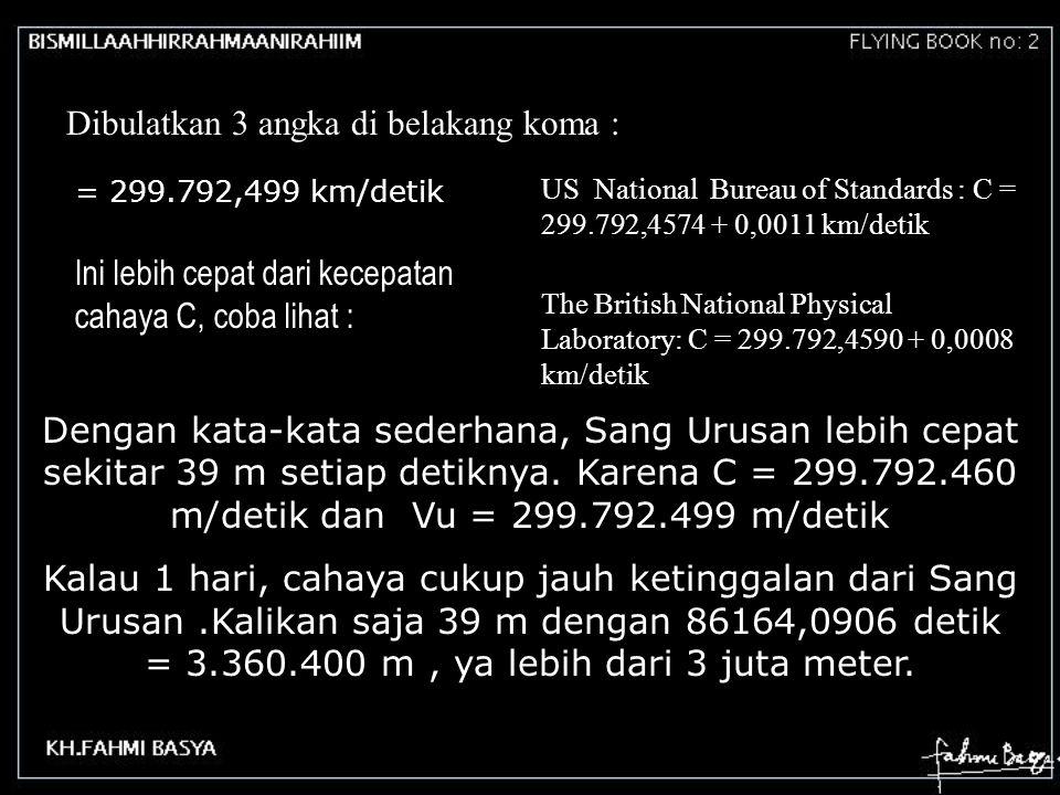 Dibulatkan 3 angka di belakang koma : = 299.792,499 km/detik Ini lebih cepat dari kecepatan cahaya C, coba lihat : US National Bureau of Standards : C