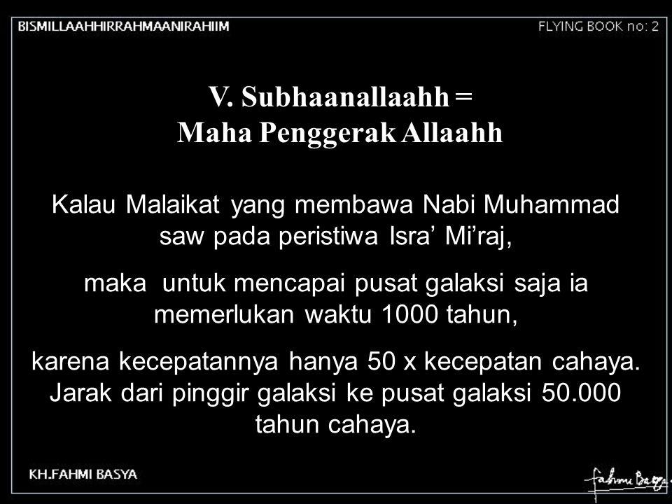 V. Subhaanallaahh = Maha Penggerak Allaahh Kalau Malaikat yang membawa Nabi Muhammad saw pada peristiwa Isra' Mi'raj, maka untuk mencapai pusat galaks