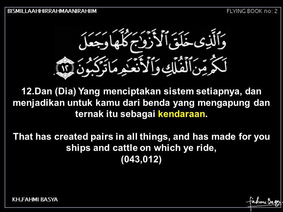 12.Dan (Dia) Yang menciptakan sistem setiapnya, dan menjadikan untuk kamu dari benda yang mengapung dan ternak itu sebagai kendaraan. That has created