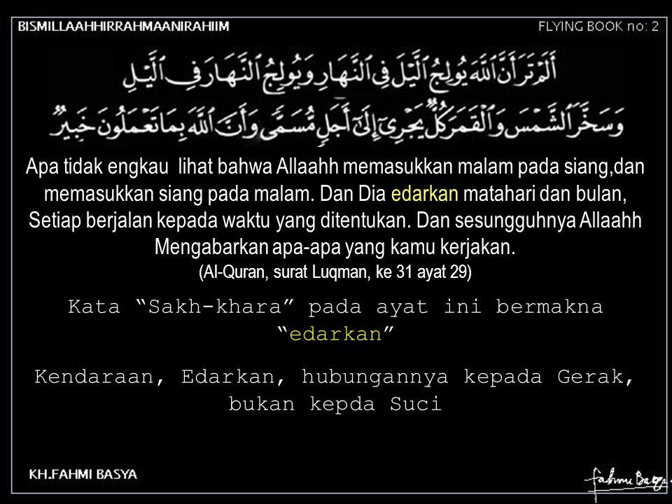Apa tidak engkau lihat bahwa Allaahh memasukkan malam pada siang,dan memasukkan siang pada malam. Dan Dia edarkan matahari dan bulan, Setiap berjalan