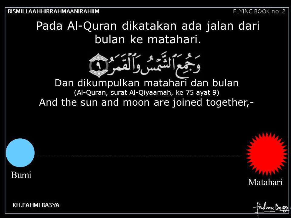 Pada Al-Quran dikatakan ada jalan dari bulan ke matahari. Dan dikumpulkan matahari dan bulan (Al-Quran, surat Al-Qiyaamah, ke 75 ayat 9) And the sun a