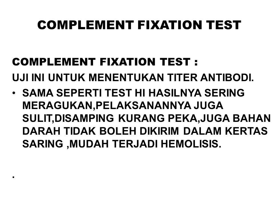 COMPLEMENT FIXATION TEST COMPLEMENT FIXATION TEST : UJI INI UNTUK MENENTUKAN TITER ANTIBODI. SAMA SEPERTI TEST HI HASILNYA SERING MERAGUKAN,PELAKSANAN
