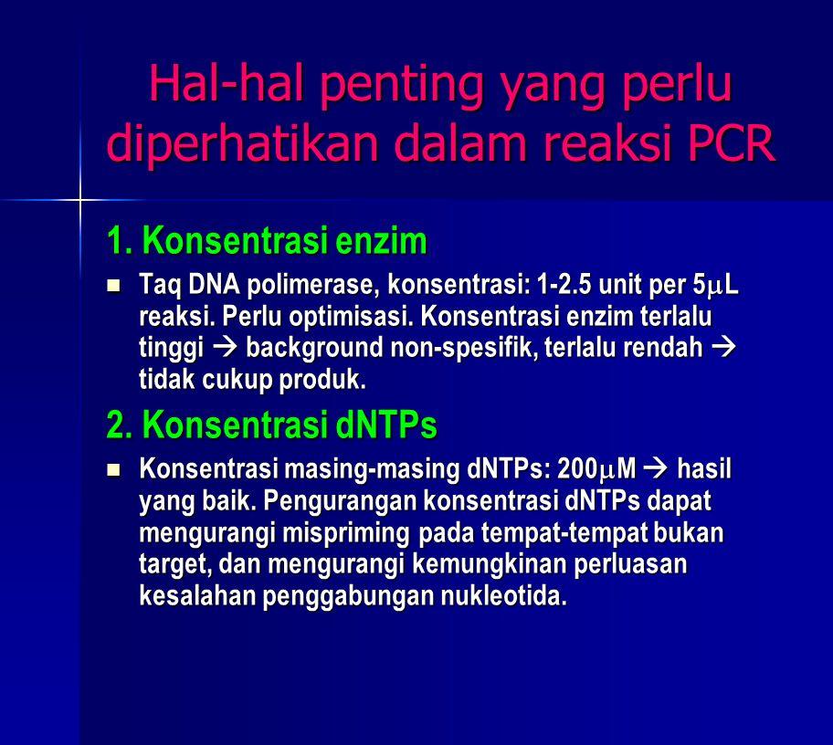 Hal-hal penting yang perlu diperhatikan dalam reaksi PCR 1. Konsentrasi enzim Taq DNA polimerase, konsentrasi: 1-2.5 unit per 5  L reaksi. Perlu opti