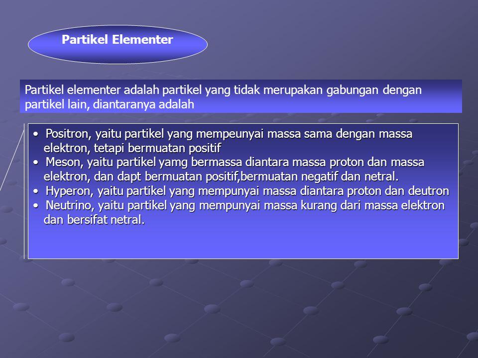 Partikel Elementer Positron, yaitu partikel yang mempeunyai massa sama dengan massa Positron, yaitu partikel yang mempeunyai massa sama dengan massa elektron, tetapi bermuatan positif elektron, tetapi bermuatan positif Meson, yaitu partikel yamg bermassa diantara massa proton dan massa Meson, yaitu partikel yamg bermassa diantara massa proton dan massa elektron, dan dapt bermuatan positif,bermuatan negatif dan netral.
