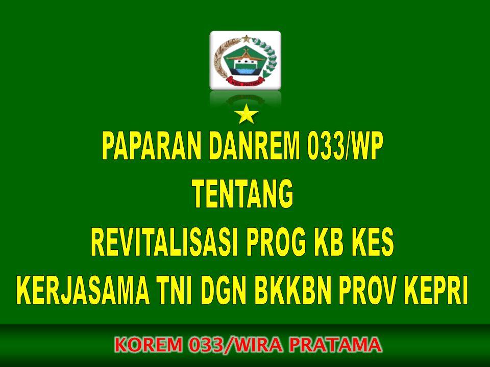 KERMA ANTARA BKKBN DGN TNI NO.37/HK.104/B5/2009 DAN KERMA / 1 / II /2009 TGL 12 FEB 2009 TTG KERMA REVITALISASI PROGRAM KB NAS DASAR PERATURAN BERSAMA KEPALA BKKBN DAN PANGLIMA TNI NO 101/HK.010/B5/2009 DAN NO PERPANG/37/III/2009 TGL 31 MAR 2009 TTG JUKLAK KERMA REVITALISASI PROG KB NAS ANTARA TNI DGN BKKBN ST PANGLIMA TNI NO ST/246/2013 TGL 11 MAR 2013 TTG PELAKS RAKORNAS PERCEPATAN PELAKS REVITALISASI PROG KB-KES KERMA BKKBN DGN TNI TA 2013 SURAT KEPALA BKKBN PROV KEPRI NO : 1093/HL.103/J.10/2013 TGL 3 MEI 2013 TTG RAPAT KOORD TEKNIS KEMITRAAN