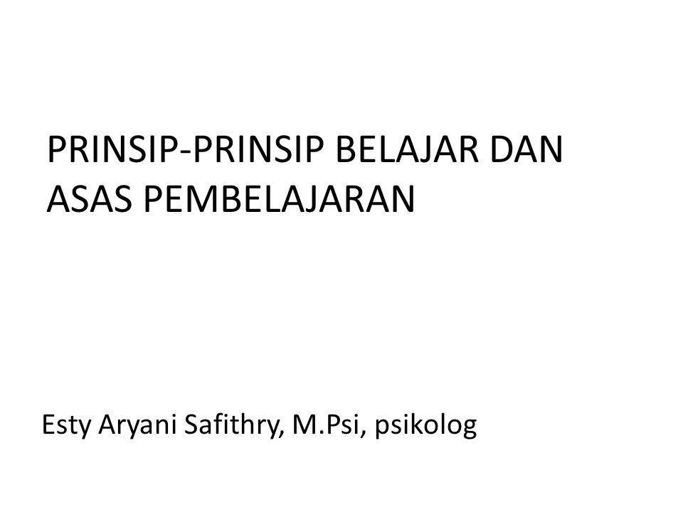 PRINSIP-PRINSIP BELAJAR DAN ASAS PEMBELAJARAN Esty Aryani Safithry, M.Psi, psikolog