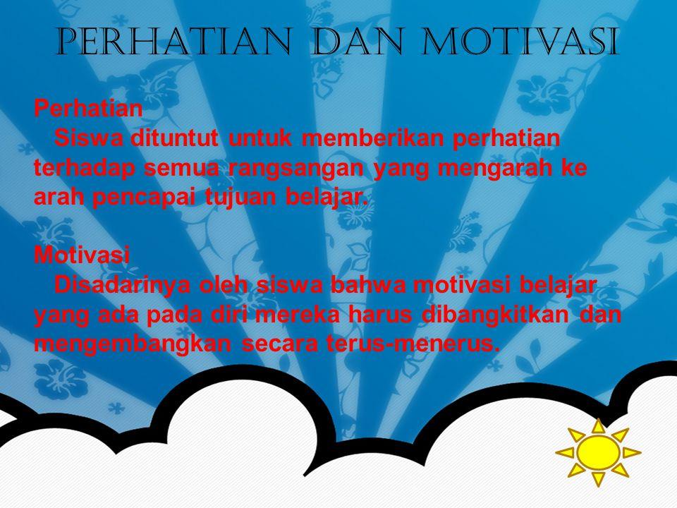 Perhatian dan Motivasi Perhatian Siswa dituntut untuk memberikan perhatian terhadap semua rangsangan yang mengarah ke arah pencapai tujuan belajar.