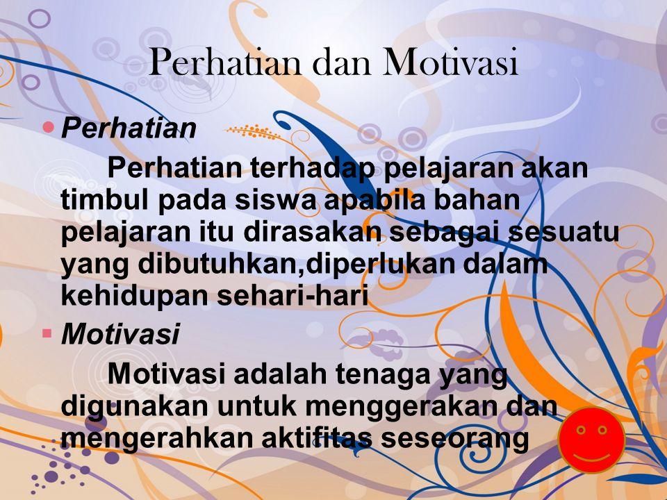 Perhatian dan Motivasi Perhatian Perhatian terhadap pelajaran akan timbul pada siswa apabila bahan pelajaran itu dirasakan sebagai sesuatu yang dibutuhkan,diperlukan dalam kehidupan sehari-hari  Motivasi Motivasi adalah tenaga yang digunakan untuk menggerakan dan mengerahkan aktifitas seseorang