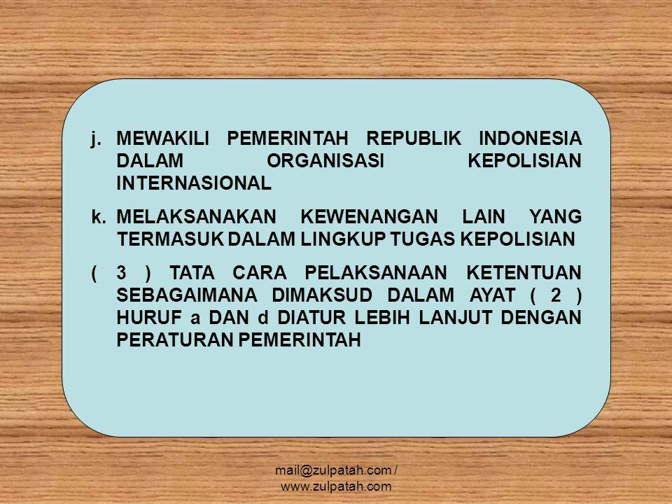 j.MEWAKILI PEMERINTAH REPUBLIK INDONESIA DALAM ORGANISASI KEPOLISIAN INTERNASIONAL k.MELAKSANAKAN KEWENANGAN LAIN YANG TERMASUK DALAM LINGKUP TUGAS KEPOLISIAN ( 3 ) TATA CARA PELAKSANAAN KETENTUAN SEBAGAIMANA DIMAKSUD DALAM AYAT ( 2 ) HURUF a DAN d DIATUR LEBIH LANJUT DENGAN PERATURAN PEMERINTAH mail@zulpatah.com / www.zulpatah.com