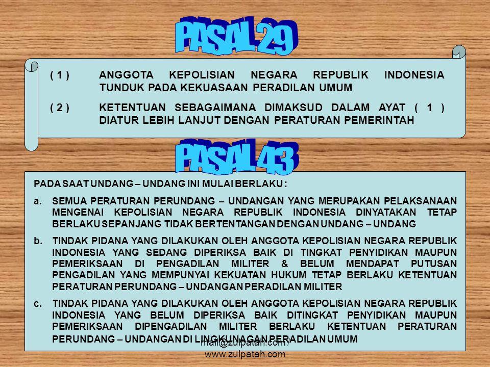 ( 1 ) ANGGOTA KEPOLISIAN NEGARA REPUBLIK INDONESIA TUNDUK PADA KEKUASAAN PERADILAN UMUM ( 2 ) KETENTUAN SEBAGAIMANA DIMAKSUD DALAM AYAT ( 1 ) DIATUR LEBIH LANJUT DENGAN PERATURAN PEMERINTAH PADA SAAT UNDANG – UNDANG INI MULAI BERLAKU : a.SEMUA PERATURAN PERUNDANG – UNDANGAN YANG MERUPAKAN PELAKSANAAN MENGENAI KEPOLISIAN NEGARA REPUBLIK INDONESIA DINYATAKAN TETAP BERLAKU SEPANJANG TIDAK BERTENTANGAN DENGAN UNDANG – UNDANG b.TINDAK PIDANA YANG DILAKUKAN OLEH ANGGOTA KEPOLISIAN NEGARA REPUBLIK INDONESIA YANG SEDANG DIPERIKSA BAIK DI TINGKAT PENYIDIKAN MAUPUN PEMERIKSAAN DI PENGADILAN MILITER & BELUM MENDAPAT PUTUSAN PENGADILAN YANG MEMPUNYAI KEKUATAN HUKUM TETAP BERLAKU KETENTUAN PERATURAN PERUNDANG – UNDANGAN PERADILAN MILITER c.TINDAK PIDANA YANG DILAKUKAN OLEH ANGGOTA KEPOLISIAN NEGARA REPUBLIK INDONESIA YANG BELUM DIPERIKSA BAIK DITINGKAT PENYIDIKAN MAUPUN PEMERIKSAAN DIPENGADILAN MILITER BERLAKU KETENTUAN PERATURAN PERUNDANG – UNDANGAN DI LINGKUNAGAN PERADILAN UMUM mail@zulpatah.com / www.zulpatah.com