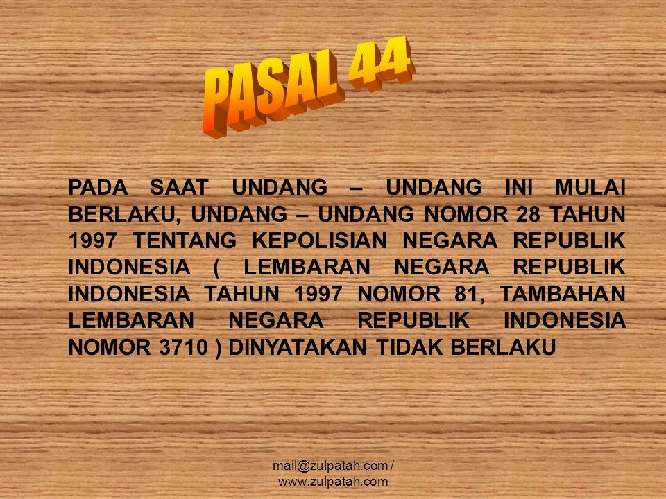 PADA SAAT UNDANG – UNDANG INI MULAI BERLAKU, UNDANG – UNDANG NOMOR 28 TAHUN 1997 TENTANG KEPOLISIAN NEGARA REPUBLIK INDONESIA ( LEMBARAN NEGARA REPUBLIK INDONESIA TAHUN 1997 NOMOR 81, TAMBAHAN LEMBARAN NEGARA REPUBLIK INDONESIA NOMOR 3710 ) DINYATAKAN TIDAK BERLAKU mail@zulpatah.com / www.zulpatah.com